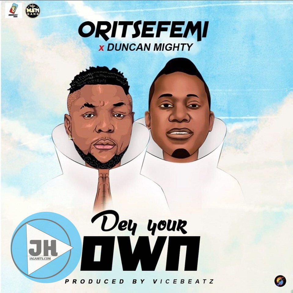 Download Mp3: Oritsefemi Ft. Duncan Mighty – Dey Your Own